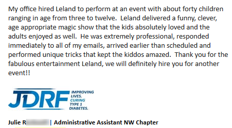 Julie R: 'My office hired Leland to perform at an event with about forty children ranging in age from three to twelve.  Leland delivered a funny, clever, age appropriate magic show that the kids absolutely loved and the adults enjoyed as well.  He was extremely professional, responded immediately to all of my emails, arrived earlier than scheduled and performed unique tricks that kept the kiddos amazed.  Thank you for the fabulous entertainment Leland, we will definitely hire you for another event!! -Julie R., JDRF, NW Chapter'
